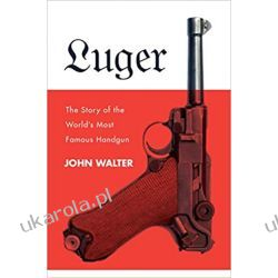 Luger: The Story of the World's Most Famous Handgun Broń palna