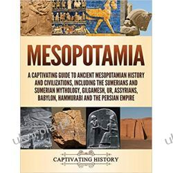 Mesopotamia: A Captivating Guide to Ancient Mesopotamian History and Civilizations, Including the Sumerians and Sumerian Mythology, Gilgamesh, Ur, Assyrians, Babylon, Hammurabi and the Persian Empire Lotnictwo