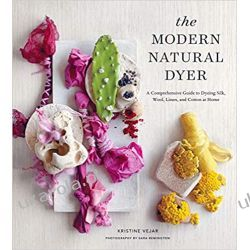 The Modern Natural Dyer: A Comprehensive Guide to Dyeing Silk, Wool, Linen, and Cotton at Home Historyczne