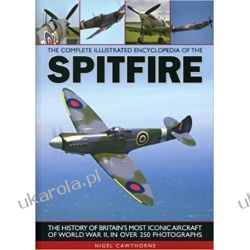 The Complete Illustrated Encyclopedia of the Spitfire (Complete Illustrated Encyclopd) Militaria, broń, wojskowość