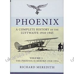 Phoenix - A Complete History of the Luftwaffe 1918-1945: Volume 1 - the Phoenix is Reborn 1918-1934 (Complete History/Luftwaffe) Richard Meredith