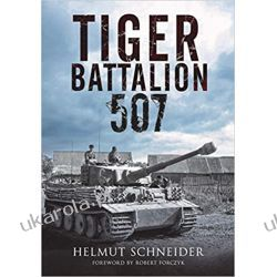 Tiger Battalion 507: Eyewitness Accounts from Hitler's Regiment Historyczne