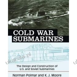 Cold War Submarines The Design and Construction of U.S. and Soviet Submarines, 1945-2001 Militaria, broń, wojskowość