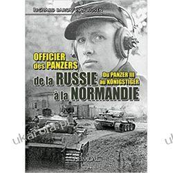 Officier Des Panzers De La Russie a La Normandie: Du Panzer III Au KoeNigster: Du Panzer III Au KöNigster Historyczne