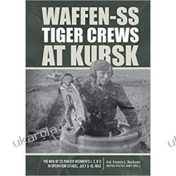 Waffen-SS Tiger Crews at Kursk: The Men of SS Panzer Regiments 1, 2, and 3 in Operation Citadel, July 5-15, 1943 Książki i Komiksy