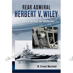 Rear Admiral Herbert V. Wiley U.S. Navy: A Career in Airships and Battleships (The History of Military Aviation) Książki i Komiksy