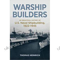 Warship Builders An Industrial History of U.S. Naval Shipbuilding 1922-1945 (Studies in Naval History and Sea Power) Literatura piękna, popularna i faktu