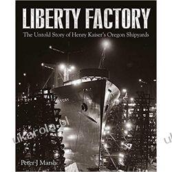 Liberty Factory The Untold Story of Henry Kaiser's Oregon Shipyards Książki naukowe i popularnonaukowe