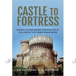 Castle to Fortress Medieval to Post-Modern Fortifications in the Lands of the Former Roman Empire Książki i Komiksy