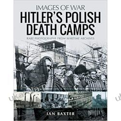 Hitler's Death Camps in Occupied Poland Rare Photographs from Wartime Archives  Książki i Komiksy