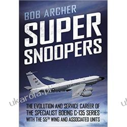 Super Snoopers The Evolution and Service Career of the Specialist Boeing C-135 Series with the 55th Wing and Associated Units Książki naukowe i popularnonaukowe