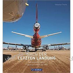 Nach der letzten Landung. Die faszinierendsten Flugzeugfriedhöfe der Welt. Die interessantesten Flugzeug-Schrottplätze weltweit. Entdecken Sie die Schönheit vergehender Technik Literatura piękna, popularna i faktu