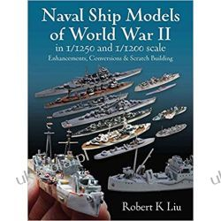 Naval Ship Models of World War II in 1/1250 and 1/1200 Scales: Enhancements Conversions and Scratch Building Książki naukowe i popularnonaukowe