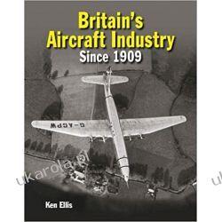 Britain's Aircraft Industry: Triumphs and Tragedies since 1909 Literatura piękna, popularna i faktu