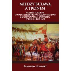 Między buławą a tronem. Wojsko koronne w walce stronnictwa malkontentów z ugrupowaniem dworskim 1669-1673