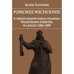 Pomorze Wschodnie w okresie rządów księcia polskiego Władysława Łokietka w latach 1306-1309
