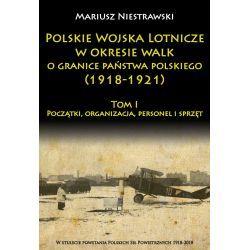 Polskie Wojska Lotnicze w okresie walk o granice państwa polskiego (1918-1921) Tom I Początki, organizacja, personel i sprzęt